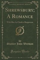 Shrewsbury; A Romance: With Illus, by Claude a Shepperson (Classic Reprint)