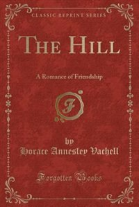 The Hill: A Romance of Friendship (Classic Reprint) by Horace Annesley Vachell