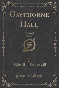 Gaythorne Hall, Vol. 2 of 3: A Novel (Classic Reprint) by John M. Fothergill