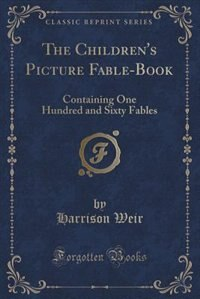 The Children's Picture Fable-Book: Containing One Hundred and Sixty Fables (Classic Reprint) de Harrison Weir