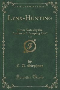 Lynx-Hunting, Vol. 4: From Notes by the Author of Camping Out (Classic Reprint) by C. A. Stephens