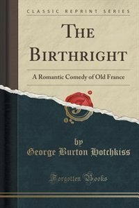 The Birthright: A Romantic Comedy of Old France (Classic Reprint) by George Burton Hotchkiss