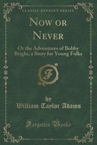 Now or Never: Or the Adventures of Bobby Bright, a Story for Young Folks (Classic Reprint) by William Taylor Adams