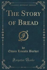The Story of Bread (Classic Reprint) by Edwin Lincoln Barker