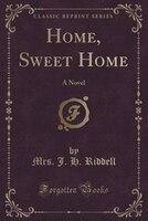 Home, Sweet Home: A Novel (Classic Reprint)