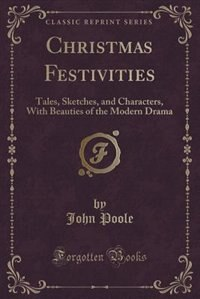 Christmas Festivities: Tales, Sketches, and Characters, With Beauties of the Modern Drama (Classic Reprint) by John Poole