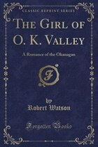 The Girl of O. K. Valley: A Romance of the Okanagan (Classic Reprint)
