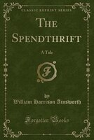 The Spendthrift: A Tale (Classic Reprint)