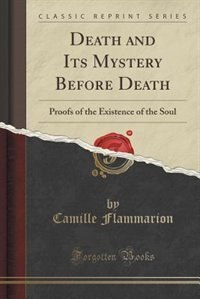 Death and Its Mystery Before Death: Proofs of the Existence of the Soul (Classic Reprint) by Camille Flammarion