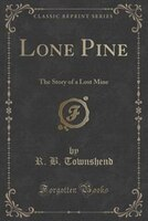 Lone Pine: The Story of a Lost Mine (Classic Reprint)