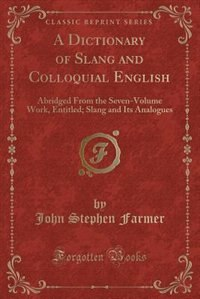A Dictionary of Slang and Colloquial English: Abridged From the Seven-Volume Work, Entitled; Slang…