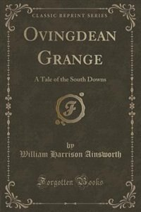 Ovingdean Grange: A Tale of the South Downs (Classic Reprint) by William Harrison Ainsworth