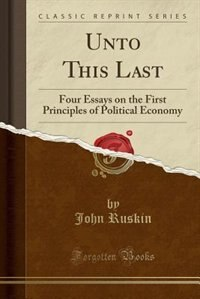 Unto This Last: Four Essays on the First Principles of Political Economy (Classic Reprint)