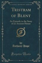Tristram of Blent: An Episode in the Story of an Ancient House (Classic Reprint)