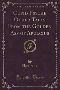 Cupid Psyche Other Tales From the Golden Ass of Apulcius (Classic Reprint)