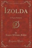 Izolda: A Magyar Romance (Classic Reprint)