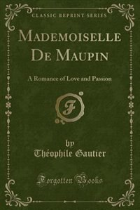 Mademoiselle De Maupin: A Romance of Love and Passion (Classic Reprint)