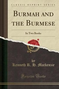 Burmah and the Burmese: In Two Books (Classic Reprint)