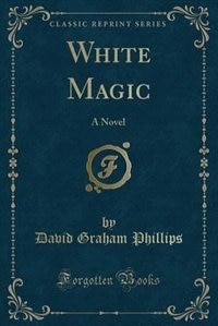 White Magic: A Novel (Classic Reprint) by David Graham Phillips