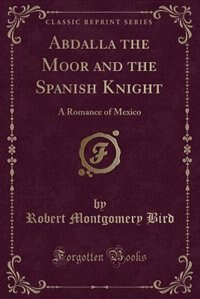 Abdalla the Moor and the Spanish Knight: A Romance of Mexico (Classic Reprint)