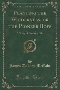 Planting the Wilderness, or the Pioneer Boys: A Story of Frontier Life (Classic Reprint)