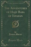 The Adventures of Hajji Baba of Ispahan (Classic Reprint)