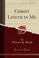 Christ Liveth in Me (Classic Reprint)