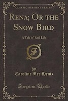 Rena; Or the Snow Bird: A Tale of Real Life (Classic Reprint)