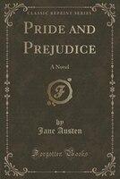Pride and Prejudice (Classic Reprint): A Novel (Classic Reprint)