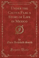 Under the Cactus Flag a Story of Life in Mexico (Classic Reprint)