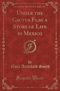 Under the Cactus Flag a Story of Life in Mexico (Classic Reprint) by Nora Archibald Smith