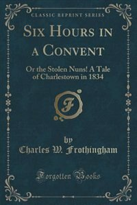 Six Hours in a Convent: Or the Stolen Nuns! A Tale of Charlestown in 1834 (Classic Reprint) by Charles W. Frothingham