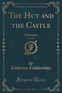 The Hut and the Castle, Vol. 1 of 4: A Romance (Classic Reprint) by Catherine Cuthbertson
