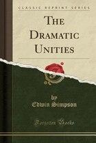 The Dramatic Unities (Classic Reprint)