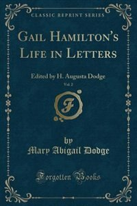 Gail Hamilton's Life in Letters, Vol. 2: Edited by H. Augusta Dodge (Classic Reprint) by Mary Abigail Dodge