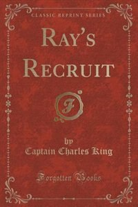 Ray's Recruit (Classic Reprint) by Charles King