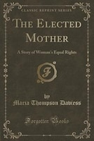 The Elected Mother: A Story of Woman's Equal Rights (Classic Reprint)