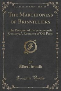 The Marchioness of Brinvilliers: The Poisoner of the Seventeenth Century; A Romance of Old Paris (Classic Reprint) by Albert Smith