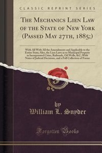 The Mechanics Lien Law of the State of New York (Passed May 27th, 1885;): With All With All the Amendments and Applicable to the Entire State; Also, t by William L. Snyder
