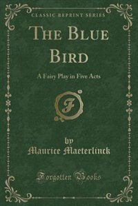 The Blue Bird: A Fairy Play in Five Acts (Classic Reprint) by Maurice Maeterlinck