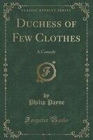 Duchess of Few Clothes: A Comedy (Classic Reprint)