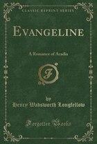 Evangeline: A Romance of Acadia (Classic Reprint)