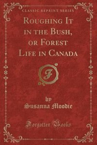Roughing It in the Bush, or Forest Life in Canada (Classic Reprint)