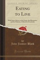 Eating to Live: With Some Advice to the Gouty, the Rheumatic, and the Diabetic; A Book for…