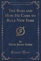 The Boss and How He Came to Rule New York (Classic Reprint)