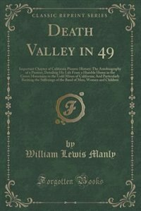 Death Valley in 49: Important Chapter of California Pioneer History; The Autobiography of a Pioneer, Detailing His Life by William Lewis Manly