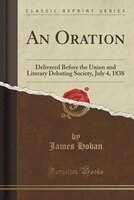 An Oration: Delivered Before the Union and Literary Debating Society, July 4, 1838 (Classic Reprint)