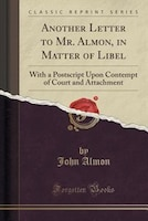 Another Letter to Mr. Almon, in Matter of Libel: With a Postscript Upon Contempt of Court and…