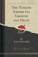The Turkish Empire Its Growth and Decay (Classic Reprint)
