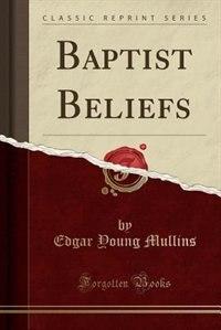 Baptist Beliefs (Classic Reprint)